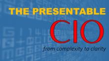 The Presentable CIO:  Turn Complexity Into Clarity