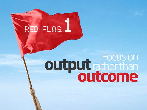 Red flag: focus on output rather than outcome