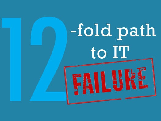 The 12-fold path to IT failure
